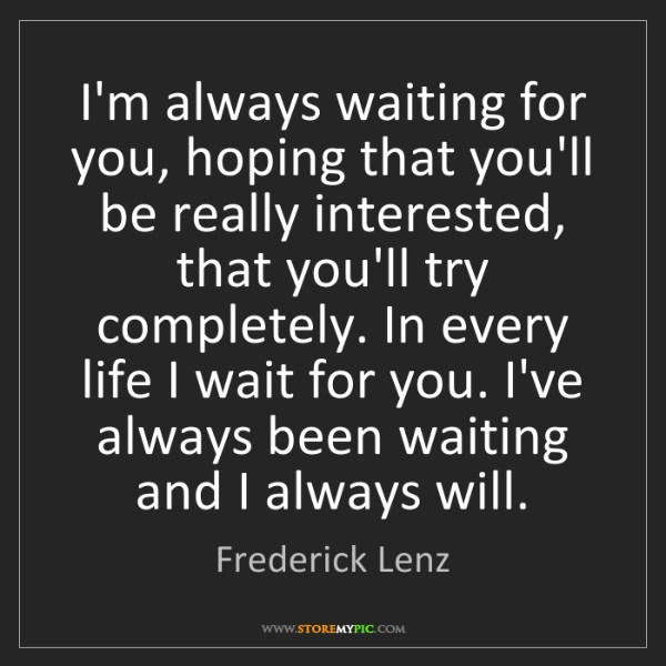 Frederick Lenz: I'm always waiting for you, hoping that you'll be really...