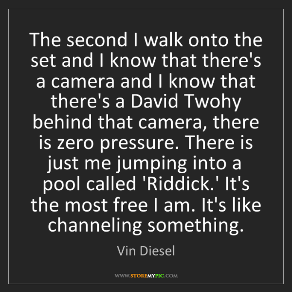 Vin Diesel: The second I walk onto the set and I know that there's...