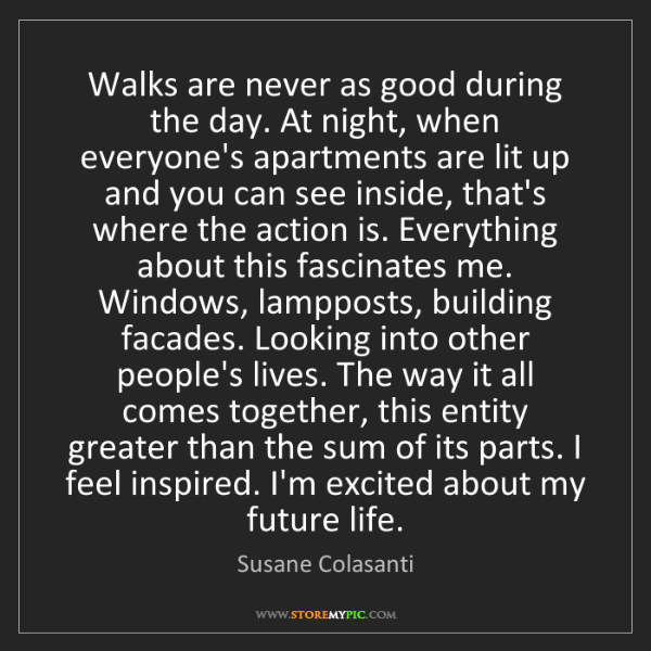 Susane Colasanti: Walks are never as good during the day. At night, when...