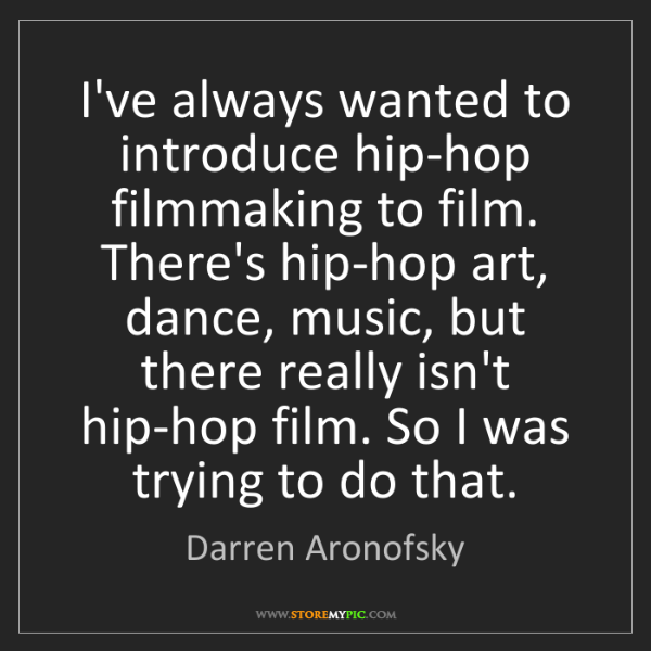 Darren Aronofsky: I've always wanted to introduce hip-hop filmmaking to...