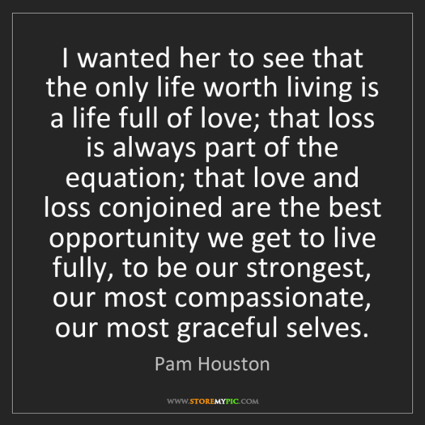 Pam Houston: I wanted her to see that the only life worth living is...