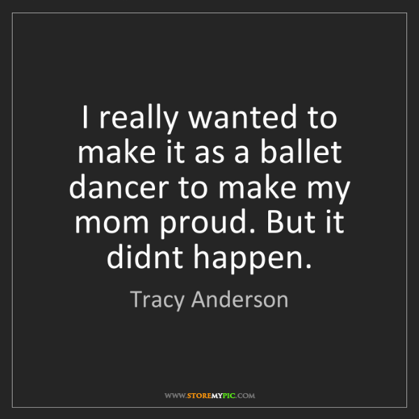 Tracy Anderson: I really wanted to make it as a ballet dancer to make...