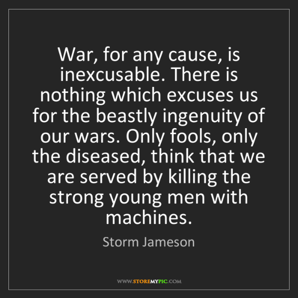 Storm Jameson: War, for any cause, is inexcusable. There is nothing...