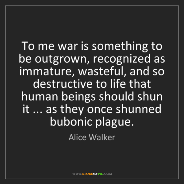 Alice Walker: To me war is something to be outgrown, recognized as...