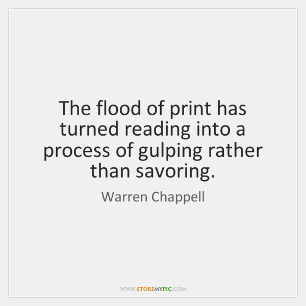The flood of print has turned reading into a process of gulping ...