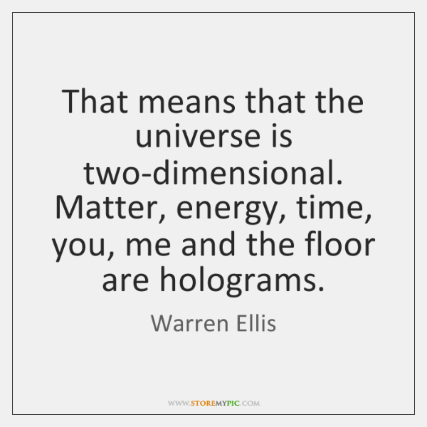 That means that the universe is two-dimensional. Matter, energy, time, you, me ...