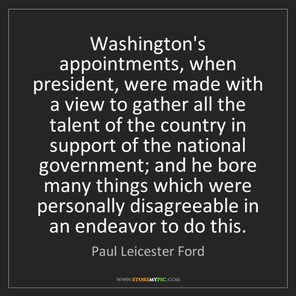 Paul Leicester Ford: Washington's appointments, when president, were made...