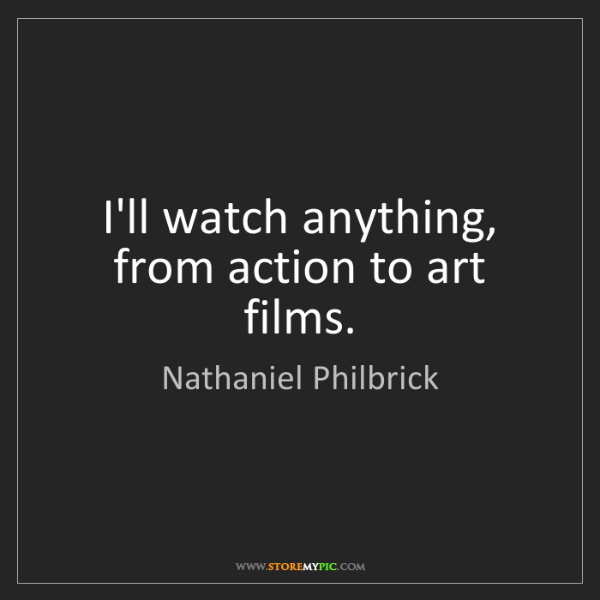 Nathaniel Philbrick: I'll watch anything, from action to art films.