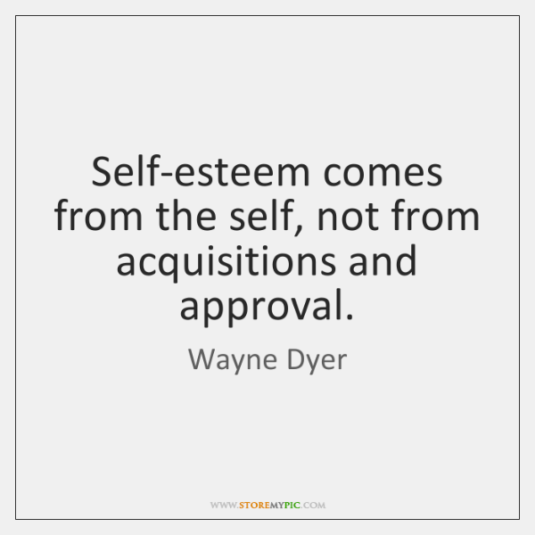 Self-esteem comes from the self, not from acquisitions and   approval.