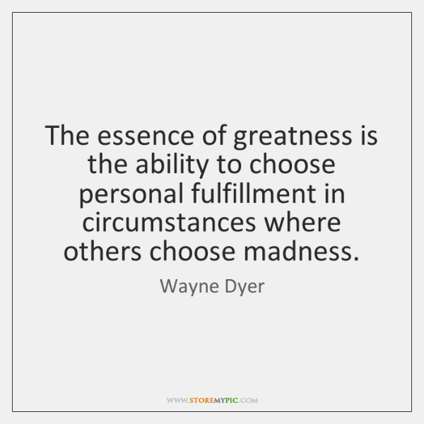 The essence of greatness is the ability to choose personal fulfillment in ...