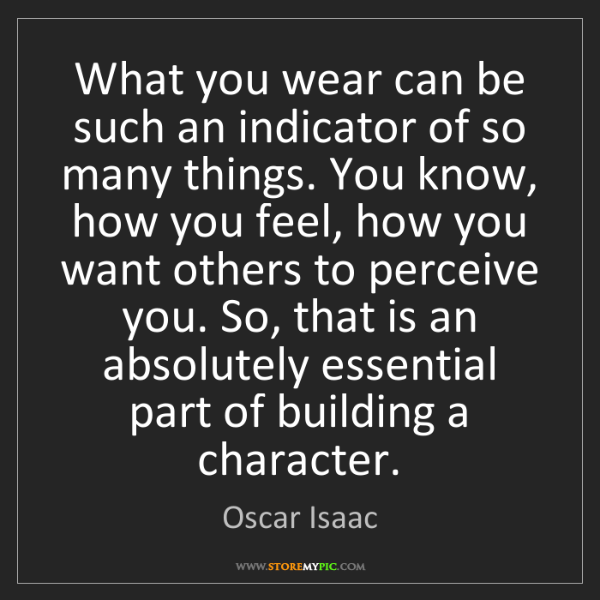Oscar Isaac: What you wear can be such an indicator of so many things....