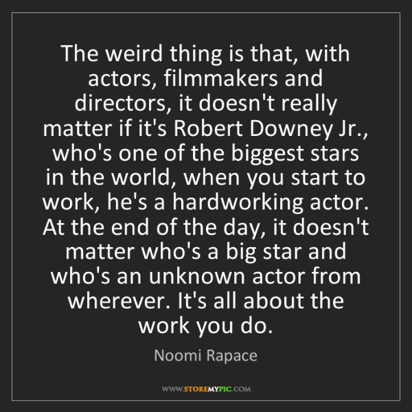 Noomi Rapace: The weird thing is that, with actors, filmmakers and...