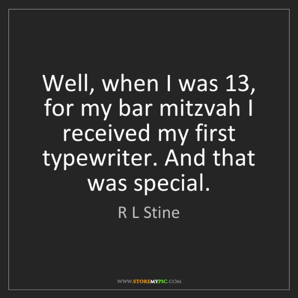 R L Stine: Well, when I was 13, for my bar mitzvah I received my...