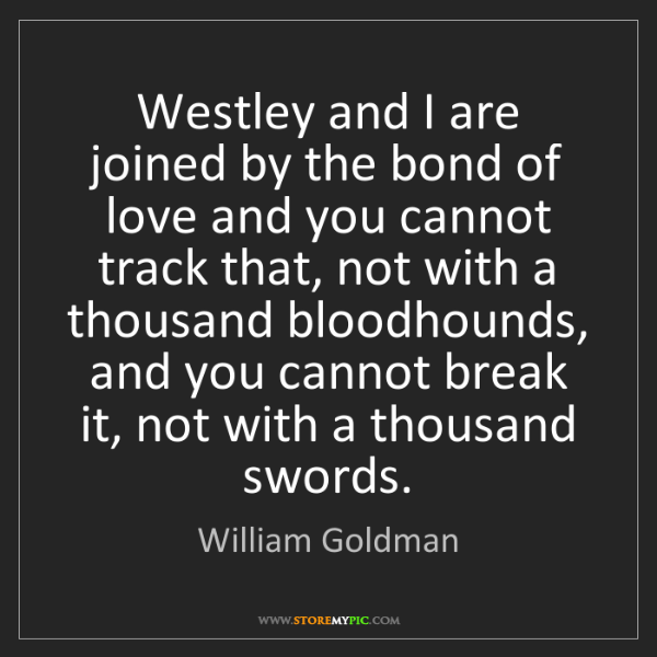 William Goldman: Westley and I are joined by the bond of love and you...