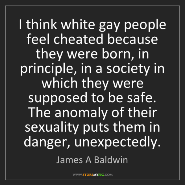 James A Baldwin: I think white gay people feel cheated because they were...