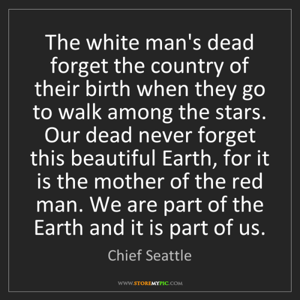 Chief Seattle: The white man's dead forget the country of their birth...