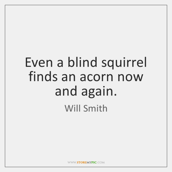 Even a blind squirrel finds an acorn now and again.