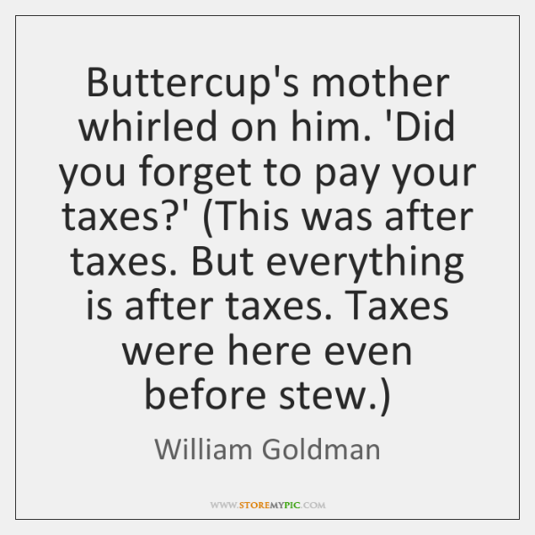 Buttercup's mother whirled on him. 'Did you forget to pay your taxes?...