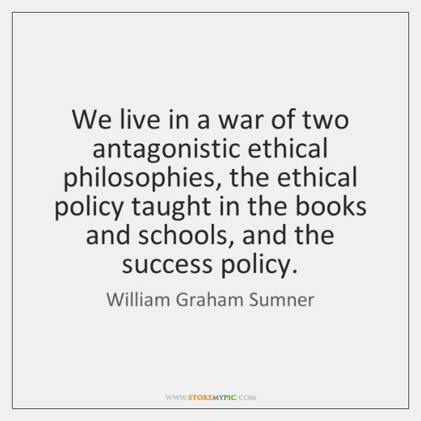 We live in a war of two antagonistic ethical philosophies, the ethical ...