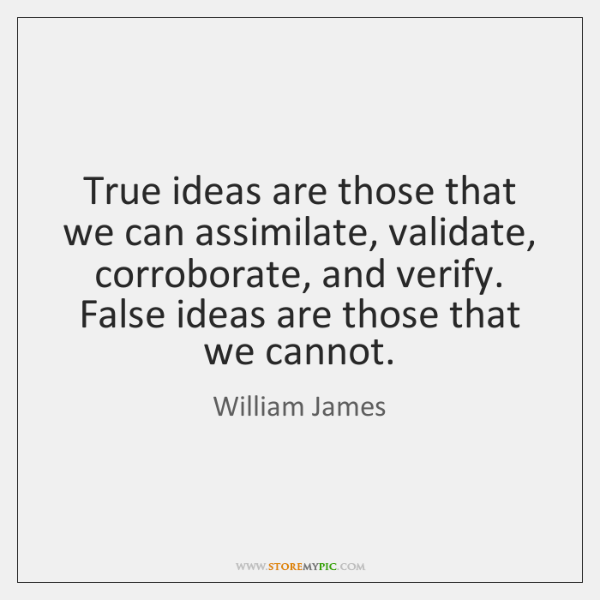 True ideas are those that we can assimilate, validate, corroborate, and verify. ...
