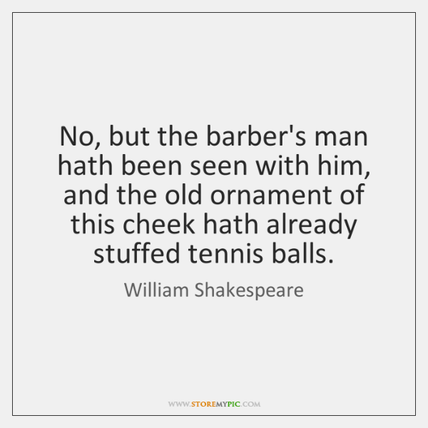 No, but the barber's man hath been seen with him, and the ...