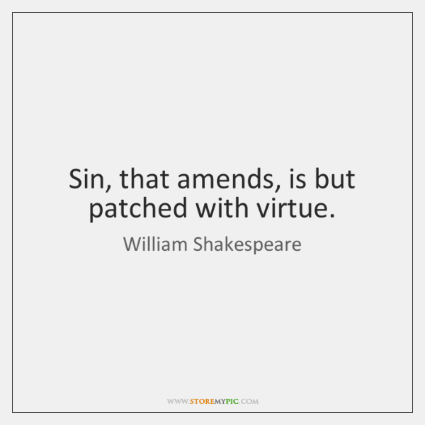 Sin, that amends, is but patched with virtue.