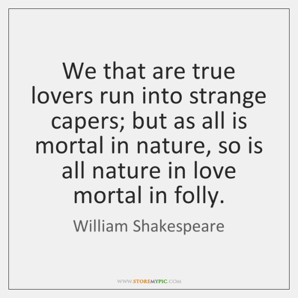 We that are true lovers run into strange capers; but as all ...