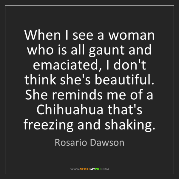 Rosario Dawson: When I see a woman who is all gaunt and emaciated, I...