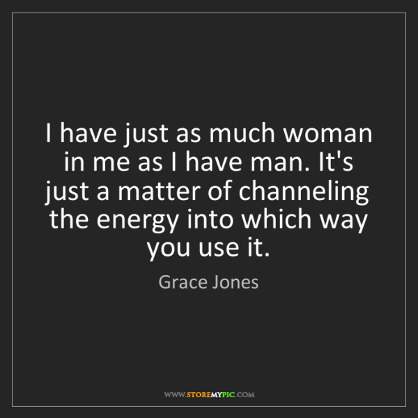 Grace Jones: I have just as much woman in me as I have man. It's just...