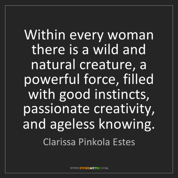 Clarissa Pinkola Estes: Within every woman there is a wild and natural creature,...