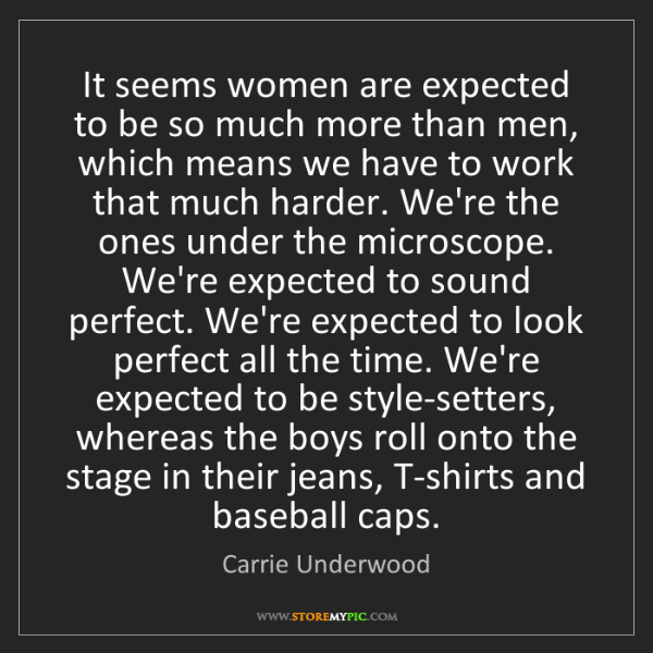 Carrie Underwood: It seems women are expected to be so much more than men,...