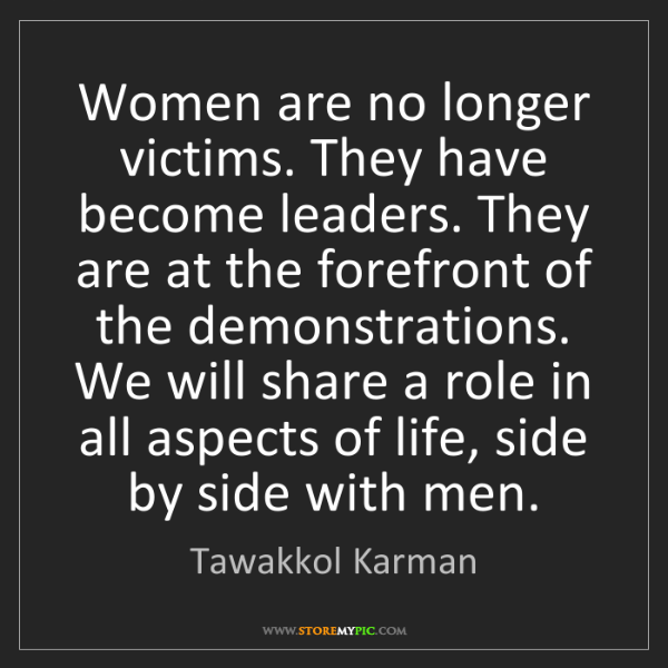 Tawakkol Karman: Women are no longer victims. They have become leaders....