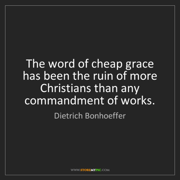 Dietrich Bonhoeffer: The word of cheap grace has been the ruin of more Christians...