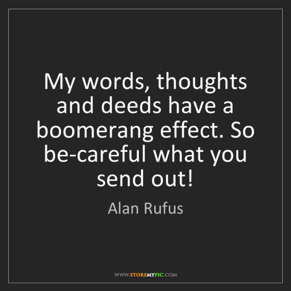 Alan Rufus: My words, thoughts and deeds have a boomerang effect....