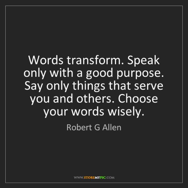 Robert G Allen: Words transform. Speak only with a good purpose. Say...