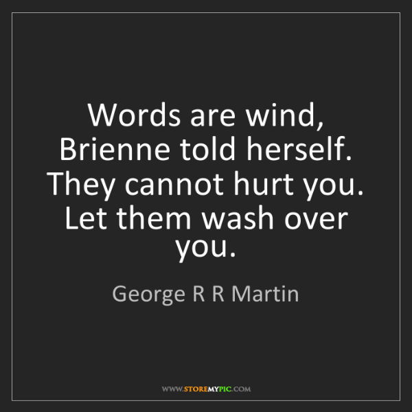 George R R Martin: Words are wind, Brienne told herself. They cannot hurt...