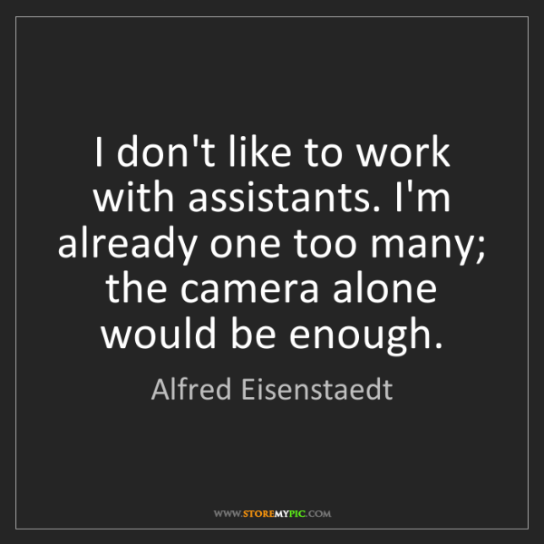 Alfred Eisenstaedt: I don't like to work with assistants. I'm already one...
