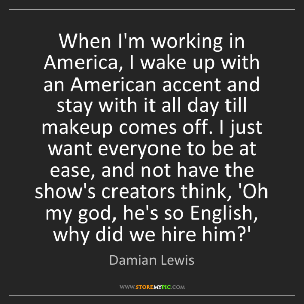 Damian Lewis: When I'm working in America, I wake up with an American...