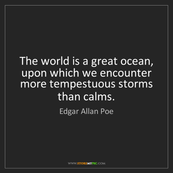 Edgar Allan Poe: The world is a great ocean, upon which we encounter more...