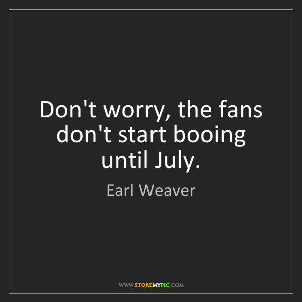 Earl Weaver: Don't worry, the fans don't start booing until July.