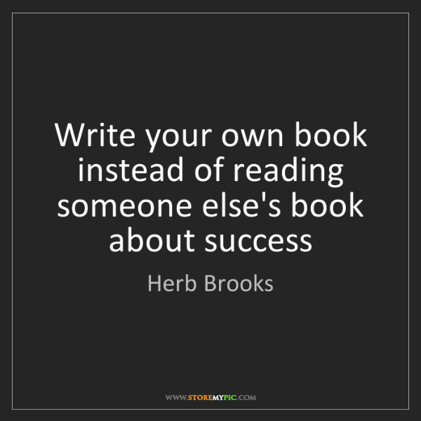 Herb Brooks: Write your own book instead of reading someone else's...