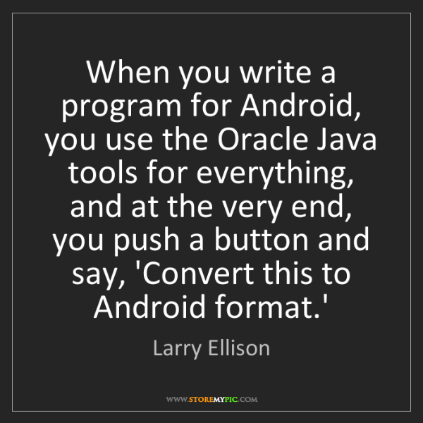 Larry Ellison: When you write a program for Android, you use the Oracle...