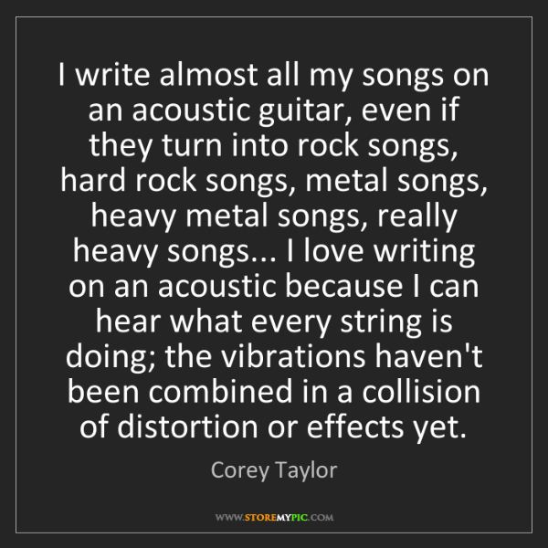 Corey Taylor: I write almost all my songs on an acoustic guitar, even...