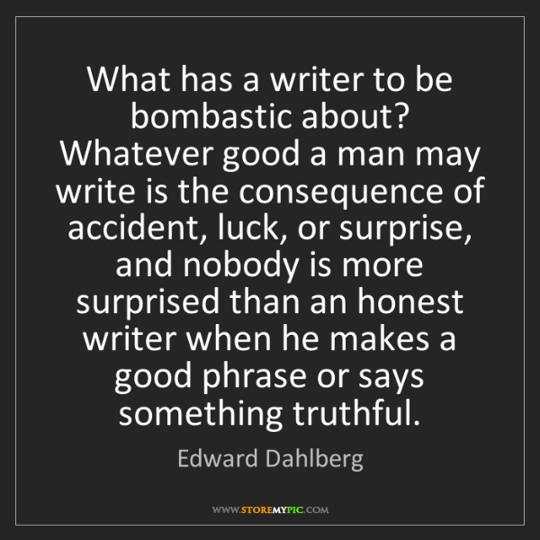 Edward Dahlberg: What has a writer to be bombastic about? Whatever good...