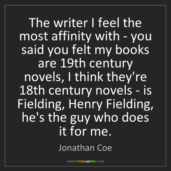 Jonathan Coe: The writer I feel the most affinity with - you said you...