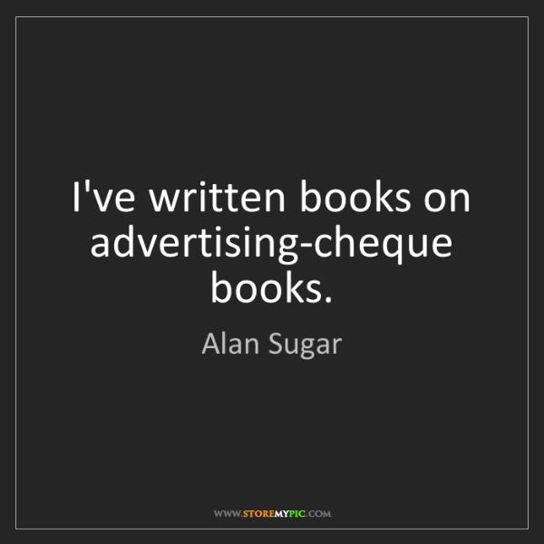 Alan Sugar: I've written books on advertising-cheque books.