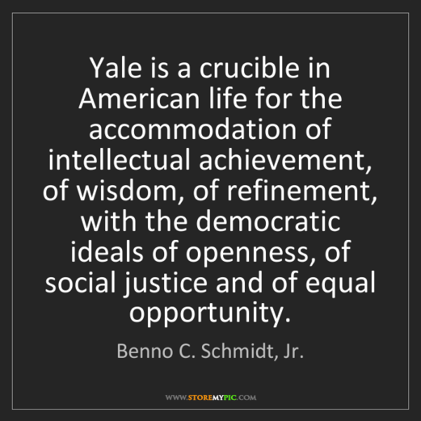 Benno C. Schmidt, Jr.: Yale is a crucible in American life for the accommodation...