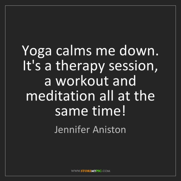 Jennifer Aniston: Yoga calms me down. It's a therapy session, a workout...