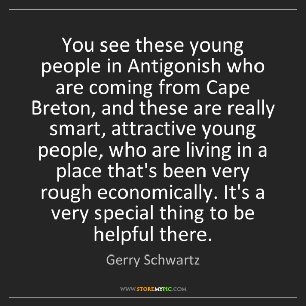 Gerry Schwartz: You see these young people in Antigonish who are coming...
