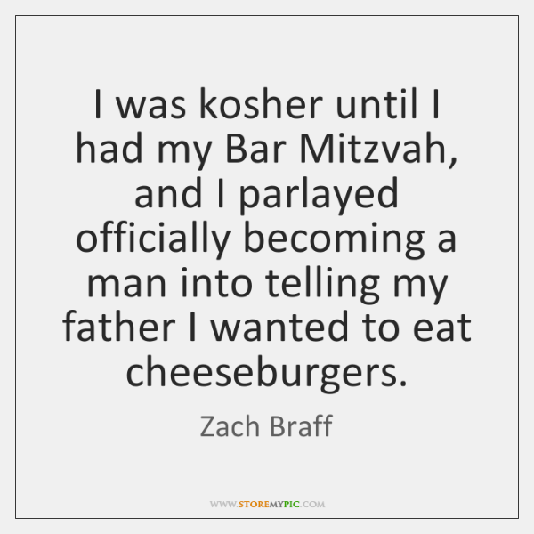 I was kosher until I had my Bar Mitzvah, and I parlayed ...